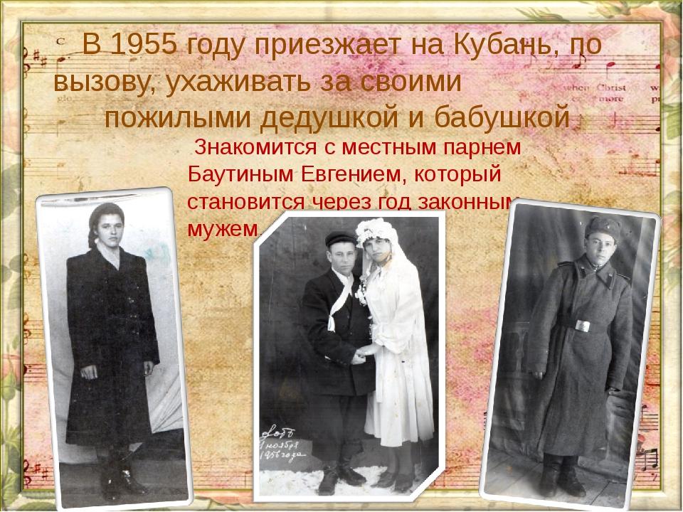 В 1955 году приезжает на Кубань, по вызову, ухаживать за своими пожилыми деду...