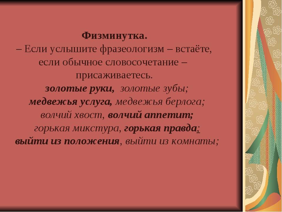 Физминутка. – Если услышите фразеологизм – встаёте, если обычное словосочетан...