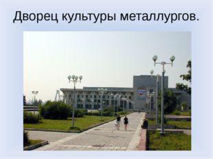 Дворец культуры металлургов.