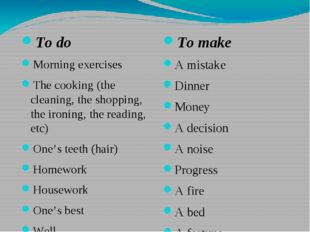 To do Morning exercises The cooking (the cleaning, the shopping, the ironing