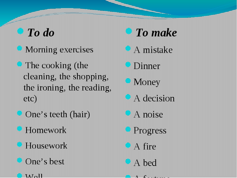 To do Morning exercises The cooking (the cleaning, the shopping, the ironing...