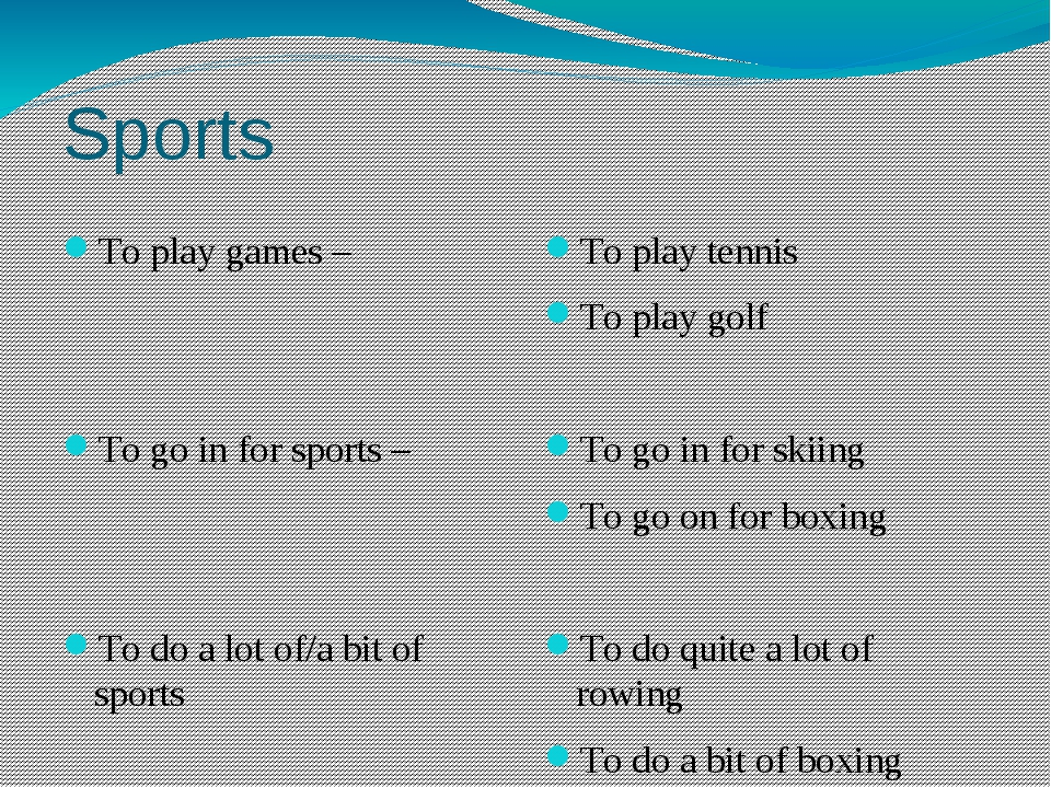 Sports To play games – To go in for sports – To do a lot of/a bit of sports T...