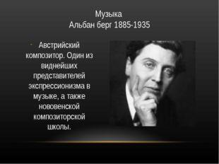Музыка Альбан берг 1885-1935 Австрийский композитор. Один из виднейших предст