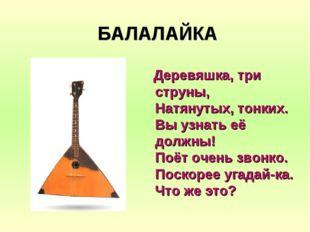БАЛАЛАЙКА Деревяшка, три струны, Натянутых, тонких. Вы узнать её должны! Поёт