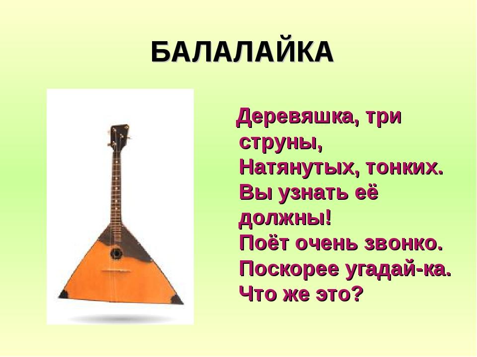 БАЛАЛАЙКА Деревяшка, три струны, Натянутых, тонких. Вы узнать её должны! Поёт...