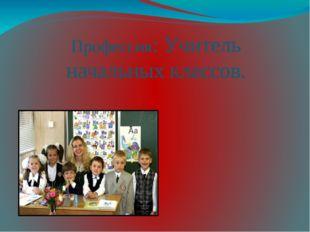 Профессия: Учитель начальных классов.