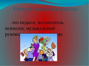 Учитель начальных классов – это педагог, воспитатель, психолог, музыкальный