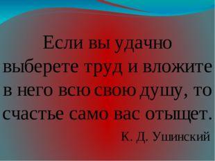 Если вы удачно выберете труд и вложите в него всю свою душу, то счастье само