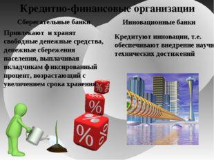 Кредитно-финансовые организации Сберегательные банки Привлекают и хранят своб