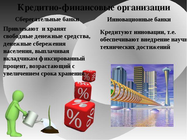 Кредитно-финансовые организации Сберегательные банки Привлекают и хранят своб...