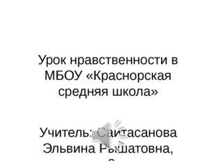 Урок нравственности в МБОУ «Краснорская средняя школа» Учитель: Саитасанова Э