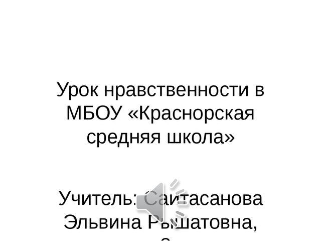 Урок нравственности в МБОУ «Краснорская средняя школа» Учитель: Саитасанова Э...