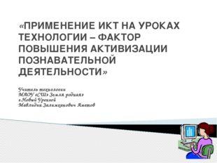 «ПРИМЕНЕНИЕ ИКТ НА УРОКАХ ТЕХНОЛОГИИ – ФАКТОР ПОВЫШЕНИЯ АКТИВИЗАЦИИ ПОЗНАВАТЕ
