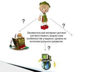 Занимательный материал должен соответствовать возрастным особенностям учащих