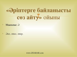 Мысалы: Ә Әке, әпке, әпер. «Әріптерге байланысты сөз айту» ойыны www.ZHARAR.