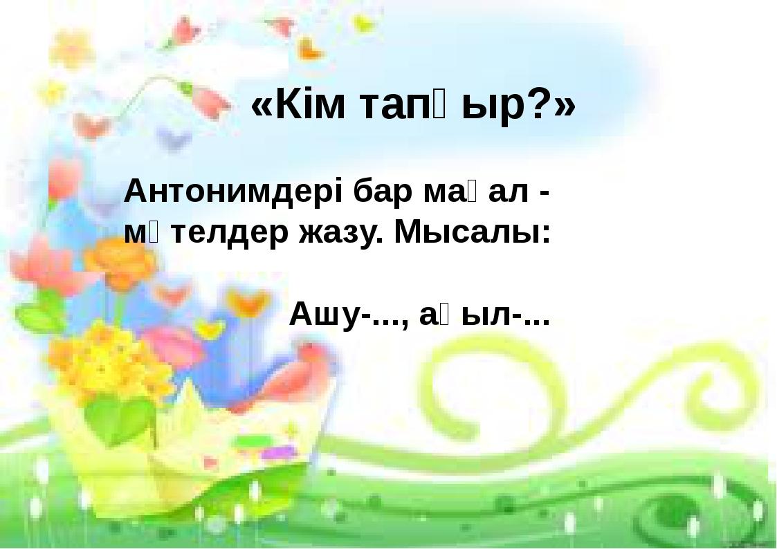 «Кім тапқыр?» Антонимдері бар мақал - мәтелдер жазу. Мысалы: Ашу-..., ақыл-...