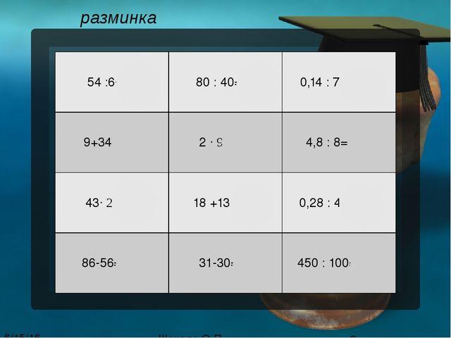 разминка Шокало О.П. 54 :6= 9 80 : 40= 2 0,14 : 7= 0,02 9+34= 43 2∙ 9 = 18 4,...