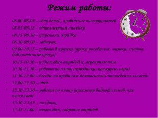 Режим работы: 08.00-08.05 – сбор детей, проведение инструктажей 08.05-08.15 –