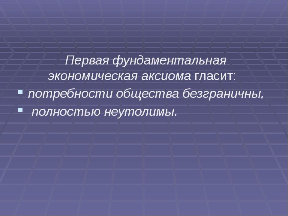 Первая фундаментальная экономическая аксиомагласит: потребности общества бе...