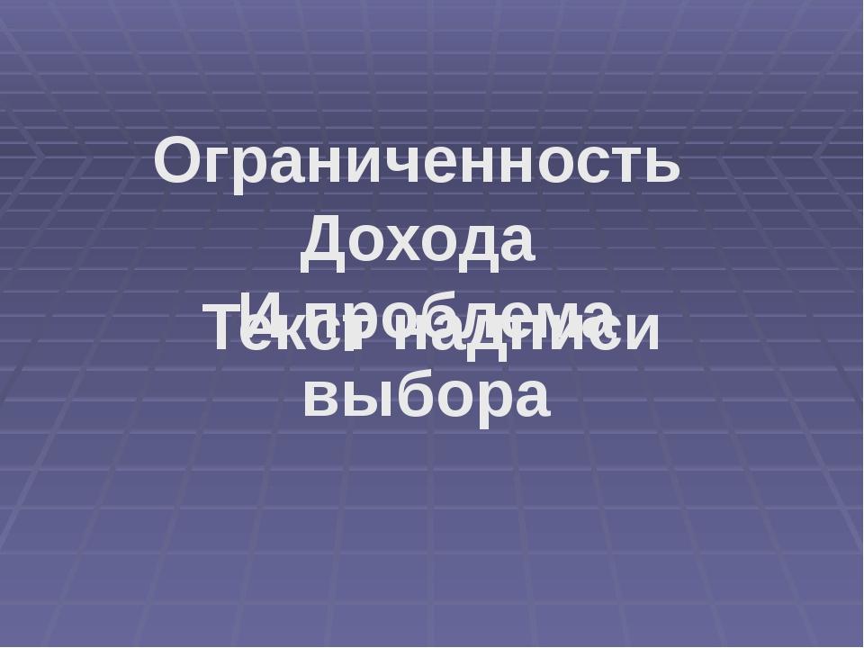 Текст надписи Ограниченность Дохода И проблема выбора