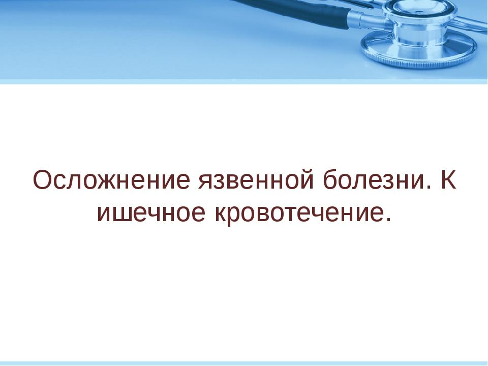 Осложнение язвенной болезни. Кишечное кровотечение.