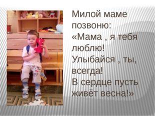Милой маме позвоню: «Мама , я тебя люблю! Улыбайся , ты, всегда! В сердце пус