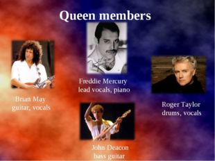 Queen members Brian May guitar, vocals Roger Taylor drums, vocals Freddie Me