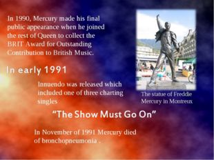 In 1990, Mercury made his final public appearance when he joined the rest of