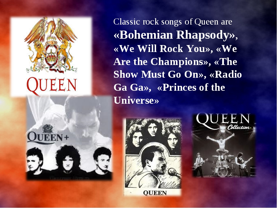 Classic rock songs of Queen are «Bohemian Rhapsody», «We Will Rock You», «We...