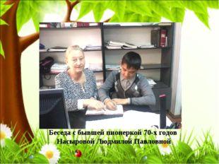 Беседа с бывшей пионеркой 70-х годов Насыровой Людмилой Павловной