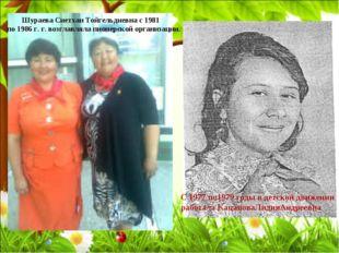 Шураева Сиетхан Тойгельдиевна с 1981 по 1986 г. г. возглавляла пионерской орг