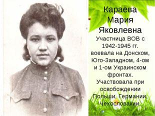 Караева Мария Яковлевна Участница ВОВ с 1942-1945 гг. воевала на Донском, Юго