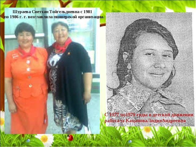 Шураева Сиетхан Тойгельдиевна с 1981 по 1986 г. г. возглавляла пионерской орг...