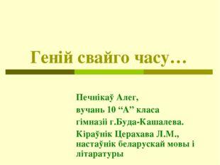 """Генiй свайго часу… Печнiкаў Алег, вучань 10 """"А"""" класа гімназіі г.Буда-Кашалев"""