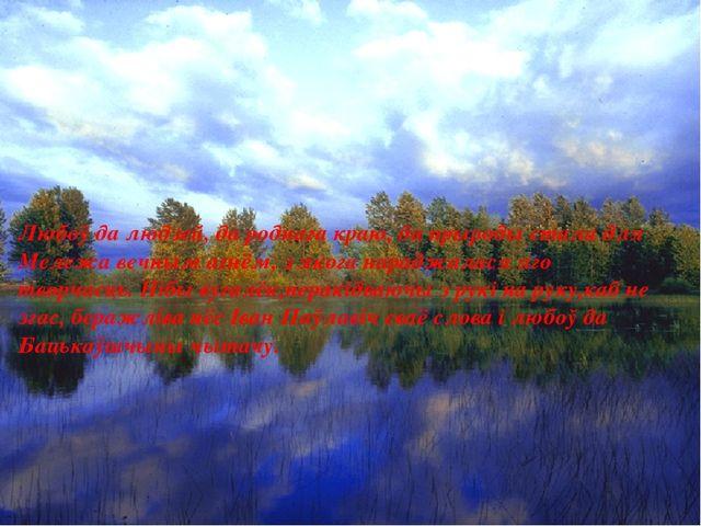 Любоў да людзей, да роднага краю, да прыроды стала для Мележа вечным агнём, з...