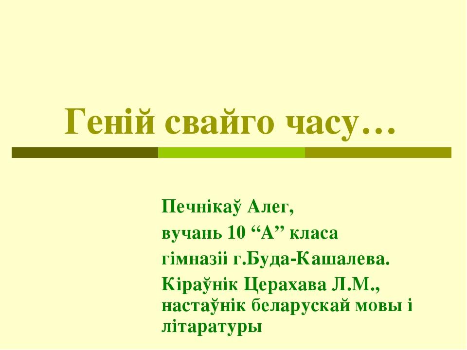 """Генiй свайго часу… Печнiкаў Алег, вучань 10 """"А"""" класа гімназіі г.Буда-Кашалев..."""