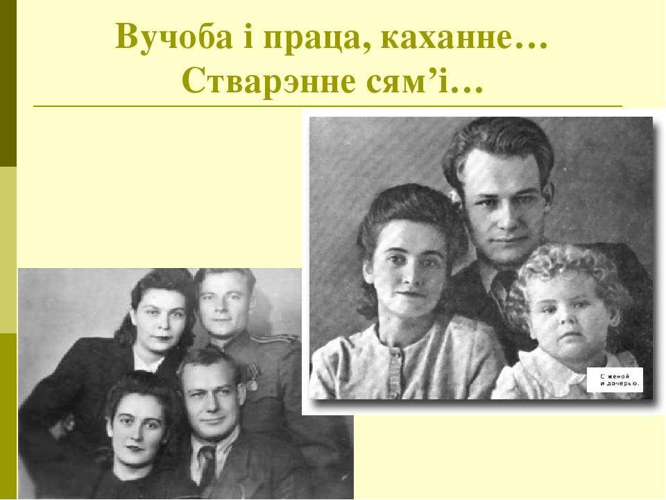 Вучоба і праца, каханне… Стварэнне сям'і…