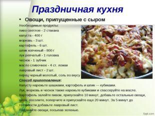 Праздничная кухня Овощи, припущенные с сыром Необходимые продукты: пиво светл