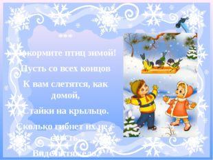 *** Покормите птиц зимой! Пусть со всех концов К вам слетятся, как домой, Ст