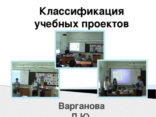Варганова Л.Ю. 2016 г. Классификация учебных проектов