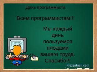 День программиста Мы каждый день пользуемся плодами вашего труда. Спасибо!!!