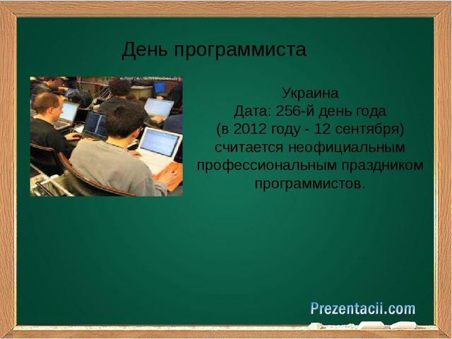 День программиста Украина Дата: 256-й день года (в 2012 году - 12 сентября)...