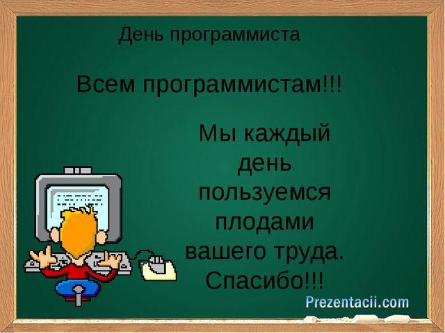 День программиста Мы каждый день пользуемся плодами вашего труда. Спасибо!!!...