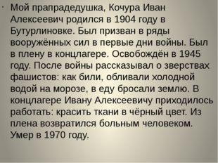 Мой прапрадедушка, Кочура Иван Алексеевич родился в 1904 году в Бутурлиновке.