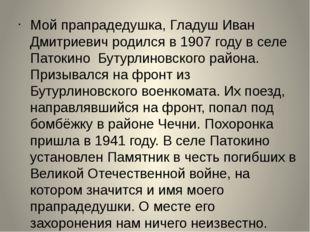 Мой прапрадедушка, Гладуш Иван Дмитриевич родился в 1907 году в селе Патокино