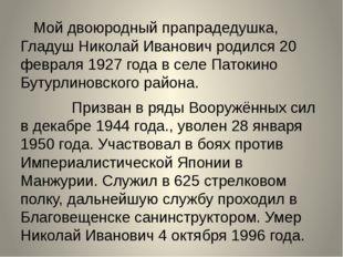Мой двоюродный прапрадедушка, Гладуш Николай Иванович родился 20 февраля 192