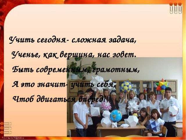 Учить сегодня- сложная задача, Ученье, как вершина, нас зовет. Быть современ...