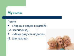 Музыка. Пение «Хорошо рядом с мамой» ( А. Филипенко), «Маме радость подарю» (