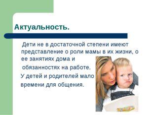 Актуальность. Дети не в достаточной степени имеют представление о роли мамы в