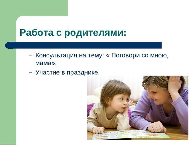 Работа с родителями: Консультация на тему: « Поговори со мною, мама»; Участие...